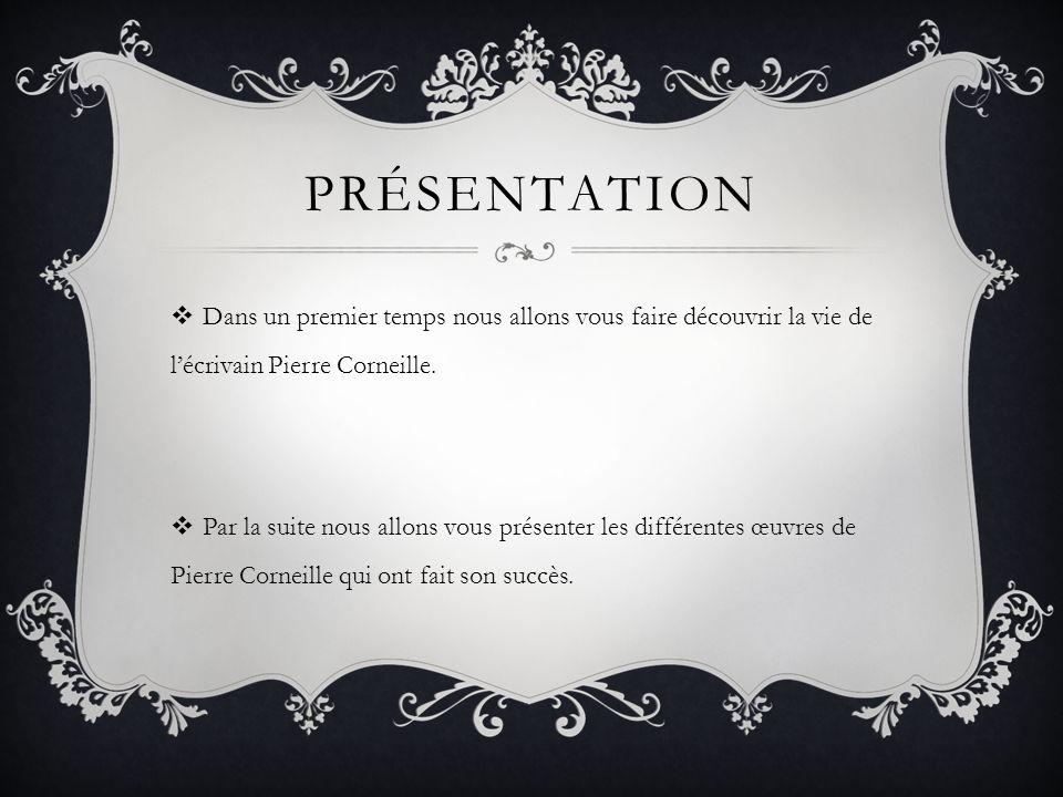 PRÉSENTATION Dans un premier temps nous allons vous faire découvrir la vie de lécrivain Pierre Corneille. Par la suite nous allons vous présenter les