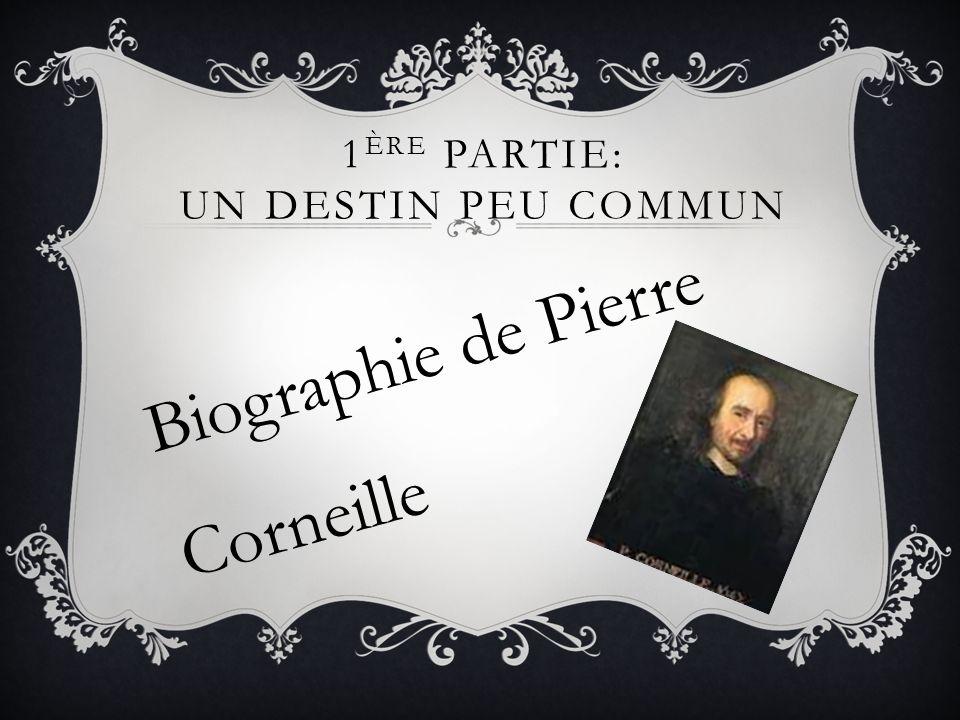 1 ÈRE PARTIE: UN DESTIN PEU COMMUN Biographie de Pierre Corneille