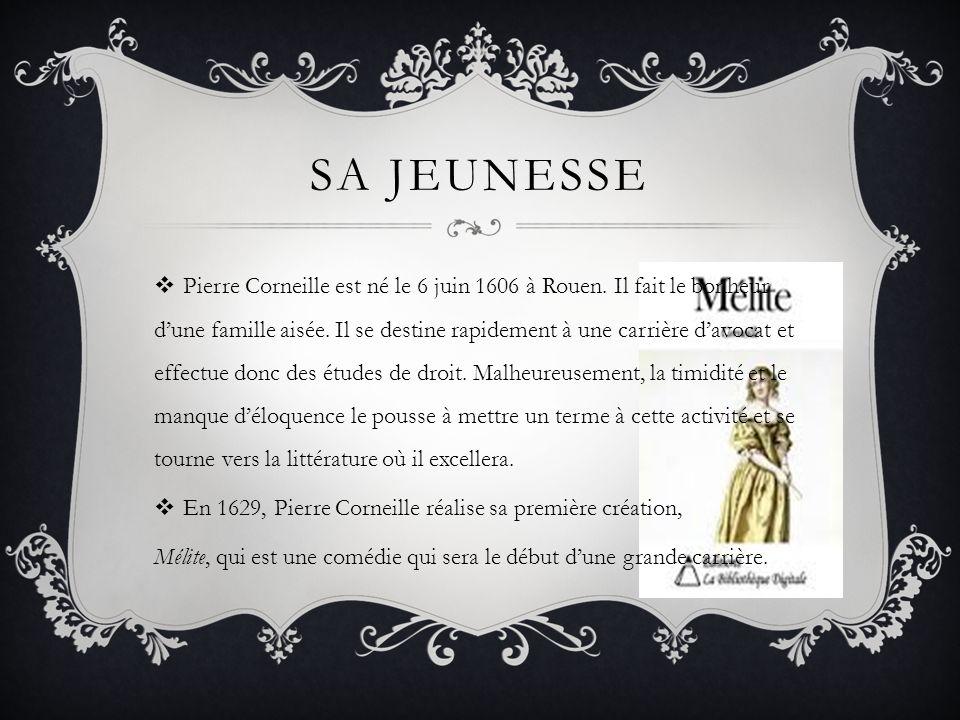 SA JEUNESSE Pierre Corneille est né le 6 juin 1606 à Rouen. Il fait le bonheur dune famille aisée. Il se destine rapidement à une carrière davocat et