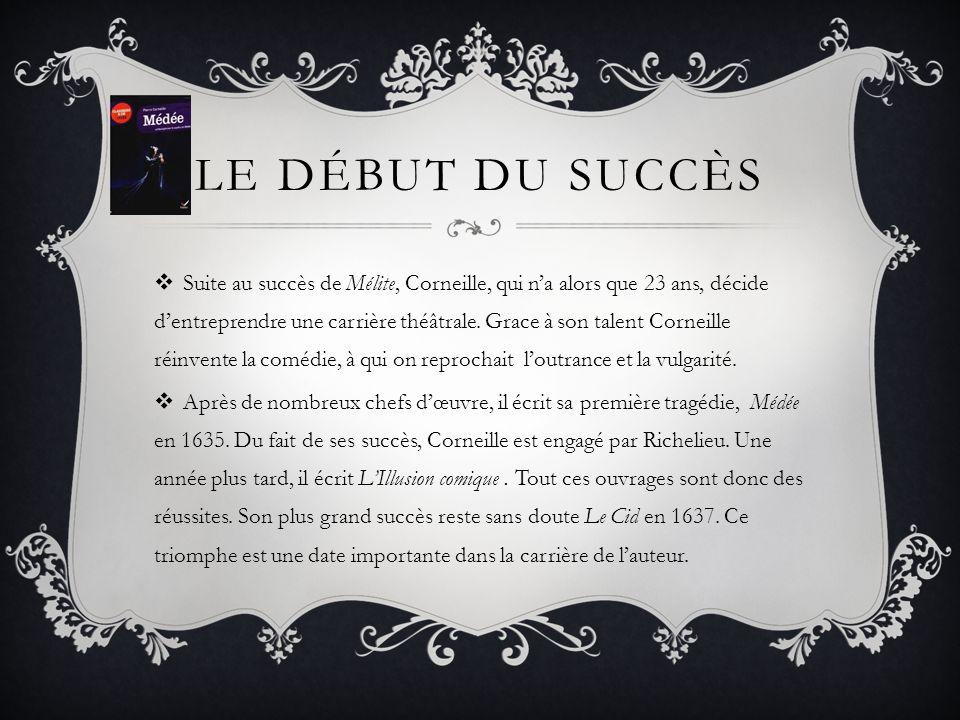 LE DÉBUT DU SUCCÈS Suite au succès de Mélite, Corneille, qui na alors que 23 ans, décide dentreprendre une carrière théâtrale. Grace à son talent Corn