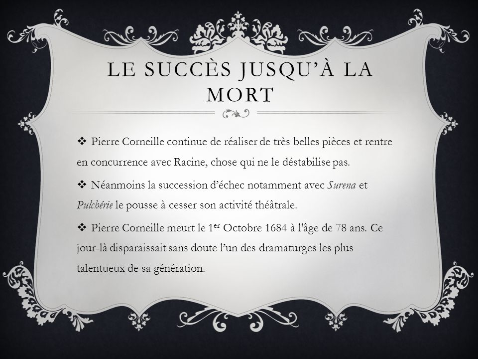 LE SUCCÈS JUSQUÀ LA MORT Pierre Corneille continue de réaliser de très belles pièces et rentre en concurrence avec Racine, chose qui ne le déstabilise