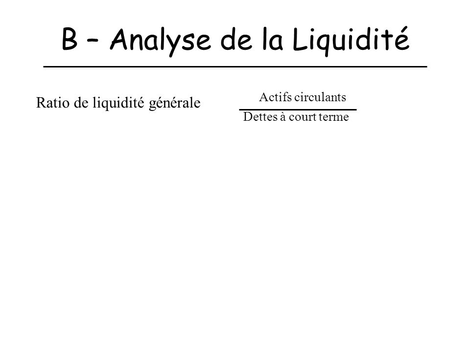 B – Analyse de la Liquidité Ratio de liquidité générale Actifs circulants Dettes à court terme