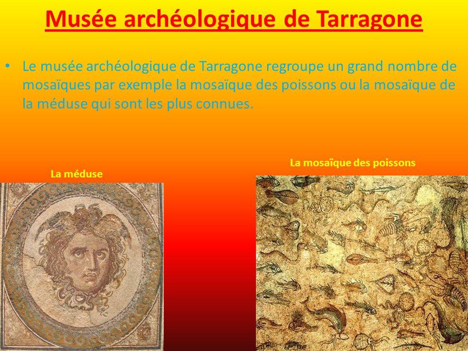 Musée archéologique de Tarragone Le musée archéologique de Tarragone regroupe un grand nombre de mosaïques par exemple la mosaïque des poissons ou la mosaïque de la méduse qui sont les plus connues.