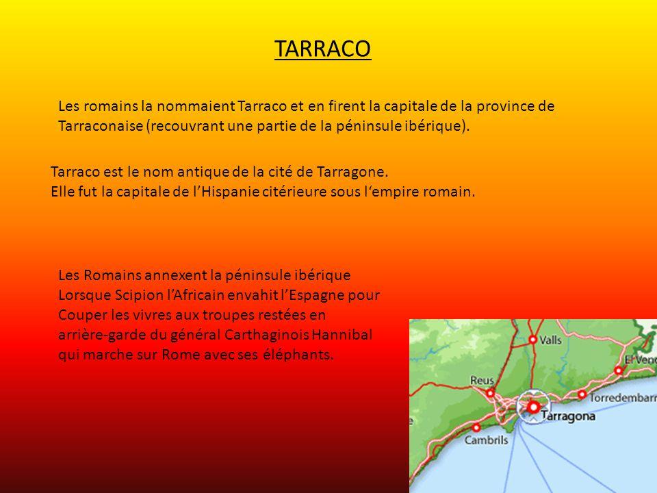 TARRACO Les romains la nommaient Tarraco et en firent la capitale de la province de Tarraconaise (recouvrant une partie de la péninsule ibérique). Tar