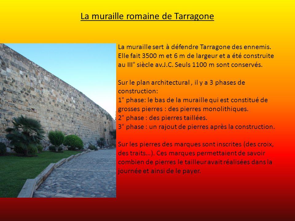 La muraille romaine de Tarragone La muraille sert à défendre Tarragone des ennemis. Elle fait 3500 m et 6 m de largeur et a été construite au III° siè