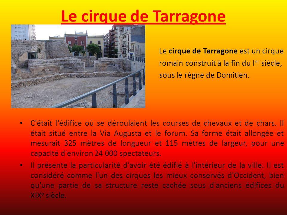 Le cirque de Tarragone Le cirque de Tarragone est un cirque romain construit à la fin du I er siècle, sous le règne de Domitien. C'était l'édifice où