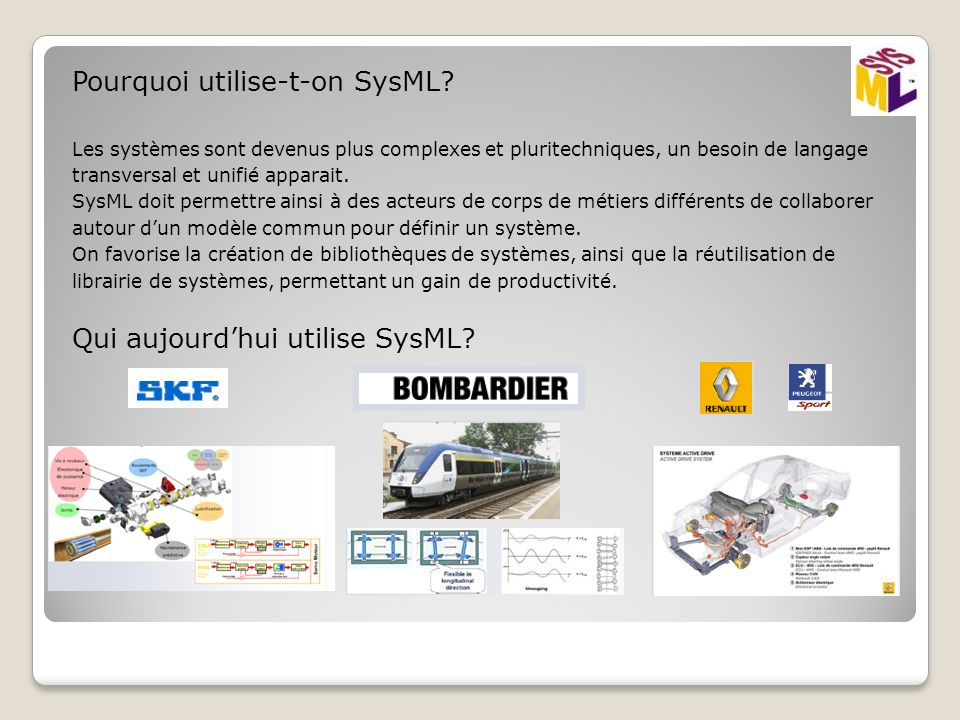 Pourquoi utilise-t-on SysML? Les systèmes sont devenus plus complexes et pluritechniques, un besoin de langage transversal et unifié apparait. SysML d