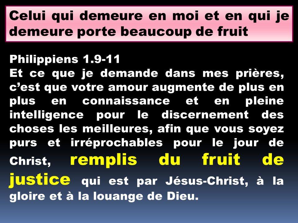 Celui qui demeure en moi et en qui je demeure porte beaucoup de fruit Philippiens 1.9-11 Et ce que je demande dans mes prières, cest que votre amour a
