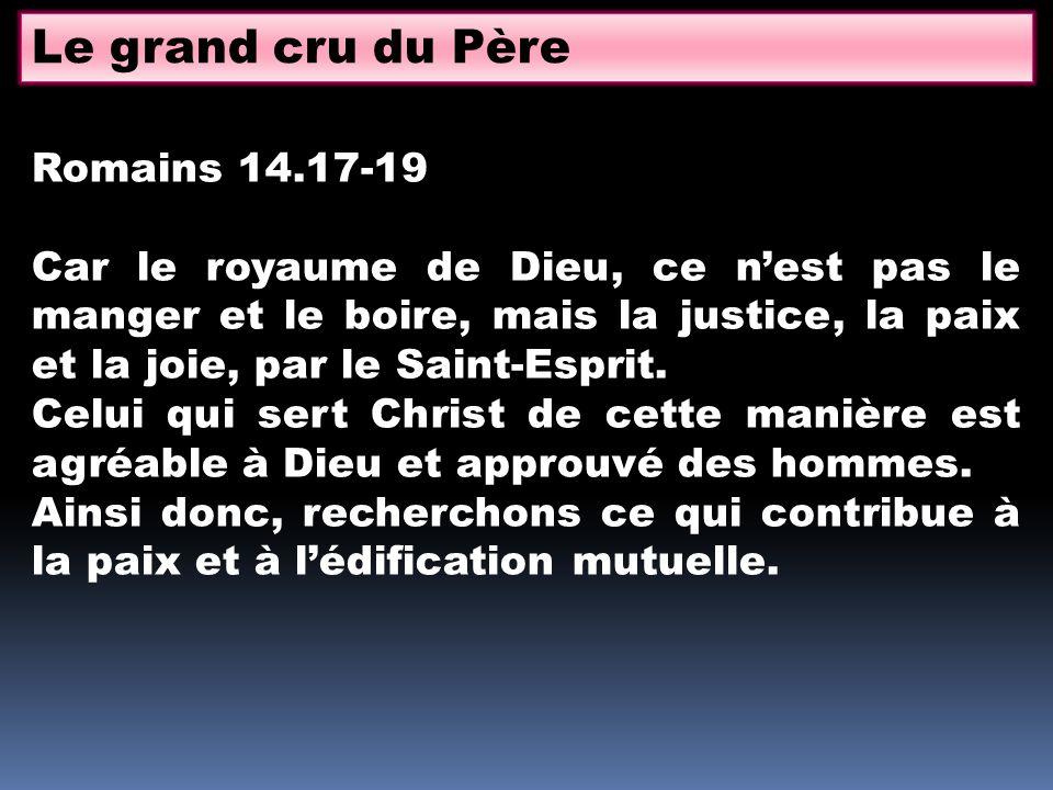 Le grand cru du Père Romains 14.17-19 Car le royaume de Dieu, ce nest pas le manger et le boire, mais la justice, la paix et la joie, par le Saint-Esp