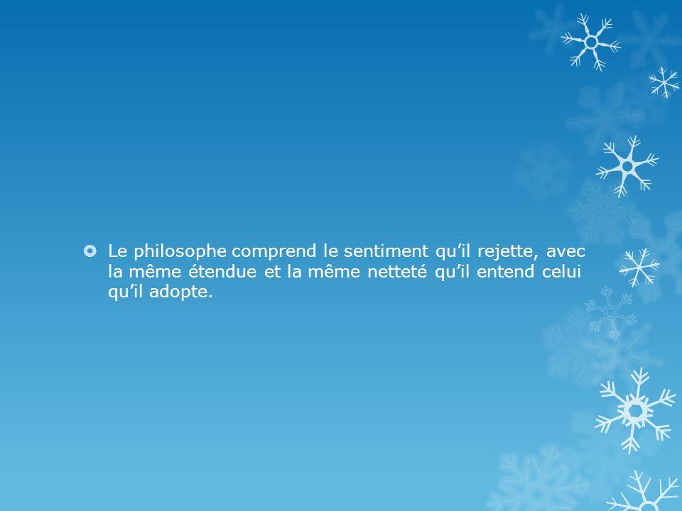 Le philosophe comprend le sentiment quil rejette, avec la même étendue et la même netteté quil entend celui quil adopte.