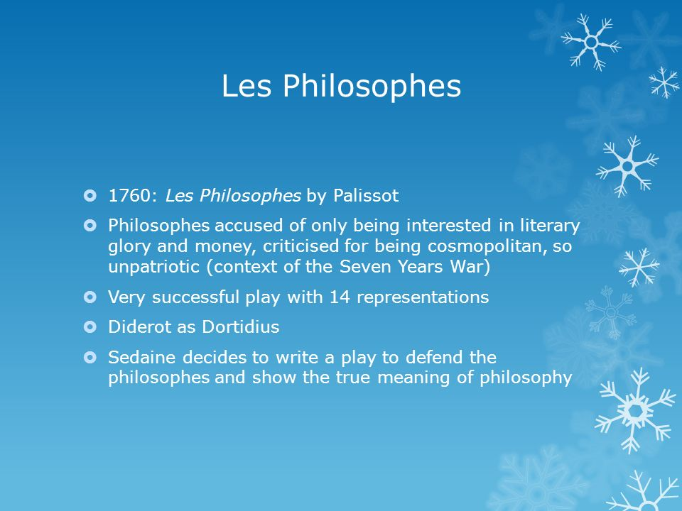 Les Philosophes 1760: Les Philosophes by Palissot Philosophes accused of only being interested in literary glory and money, criticised for being cosmopolitan, so unpatriotic (context of the Seven Years War) Very successful play with 14 representations Diderot as Dortidius Sedaine decides to write a play to defend the philosophes and show the true meaning of philosophy