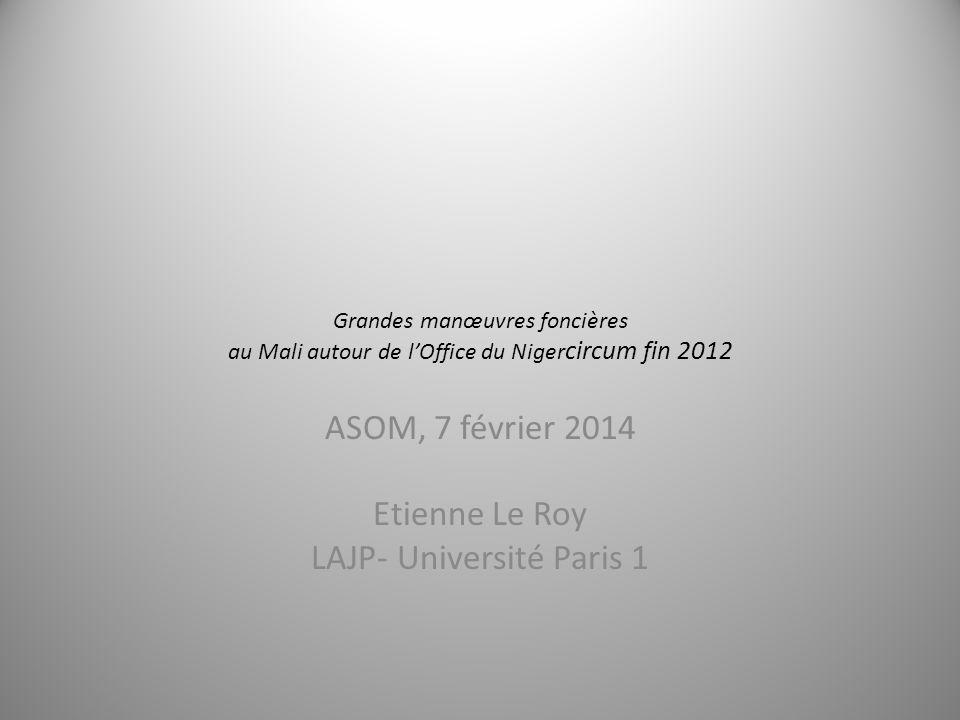 Grandes manœuvres foncières au Mali autour de lOffice du Niger circum fin 2012 ASOM, 7 février 2014 Etienne Le Roy LAJP- Université Paris 1