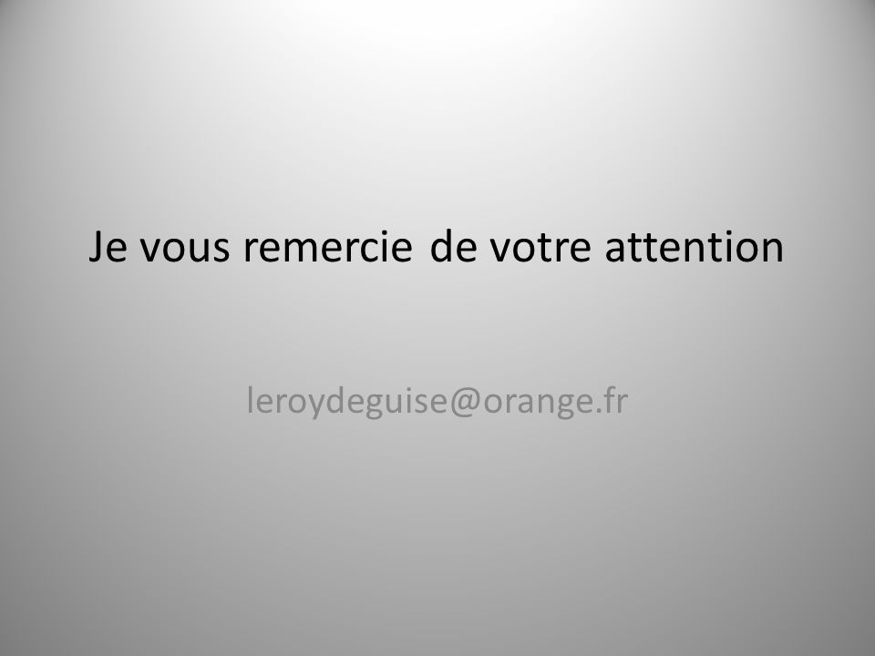 Je vous remercie de votre attention leroydeguise@orange.fr