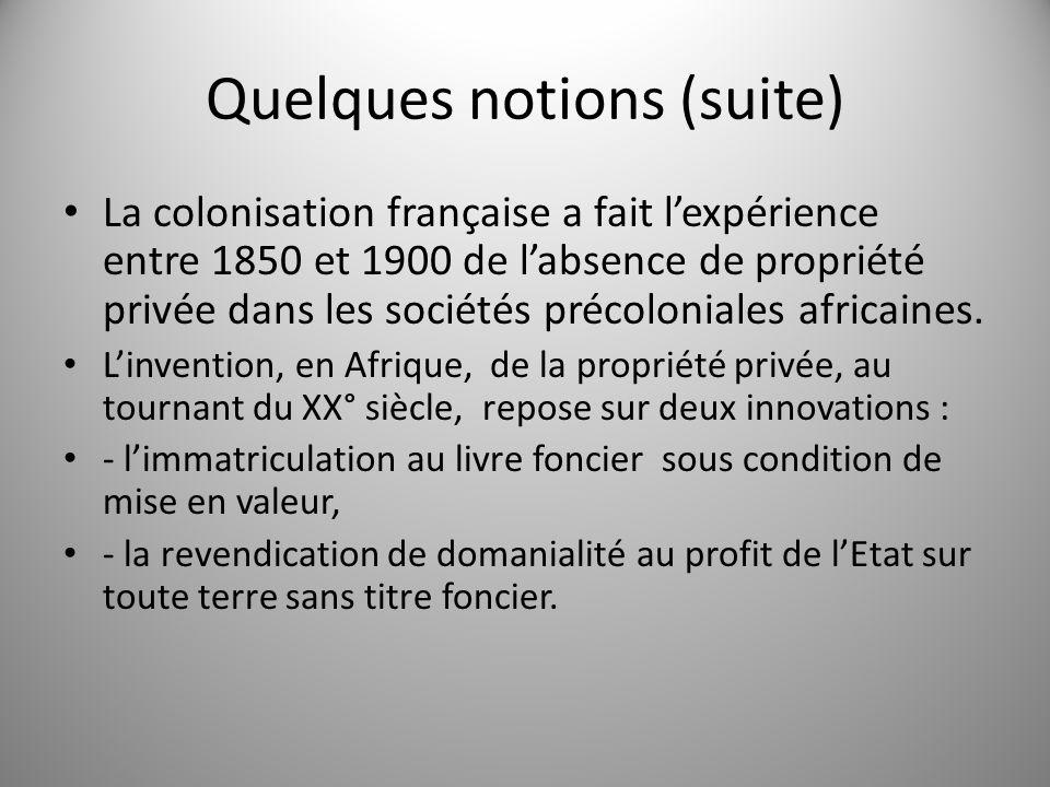 Quelques notions (suite) La colonisation française a fait lexpérience entre 1850 et 1900 de labsence de propriété privée dans les sociétés précolonial
