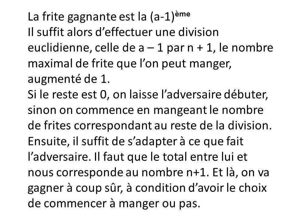 La frite gagnante est la (a-1) ème Il suffit alors deffectuer une division euclidienne, celle de a – 1 par n + 1, le nombre maximal de frite que lon p