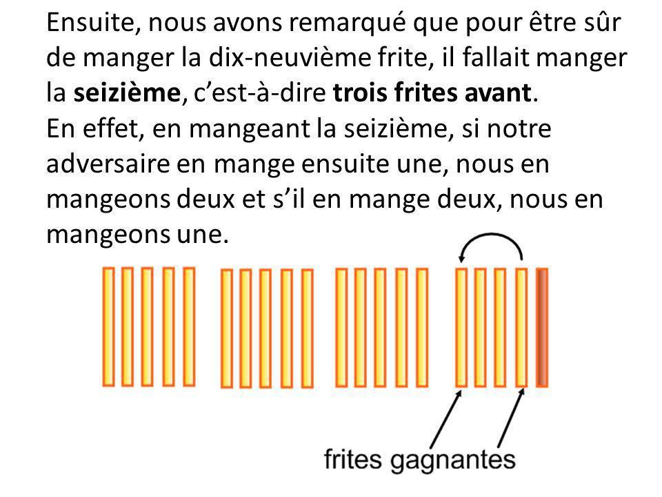 Ensuite, nous avons remarqué que pour être sûr de manger la dix-neuvième frite, il fallait manger la seizième, cest-à-dire trois frites avant. En effe