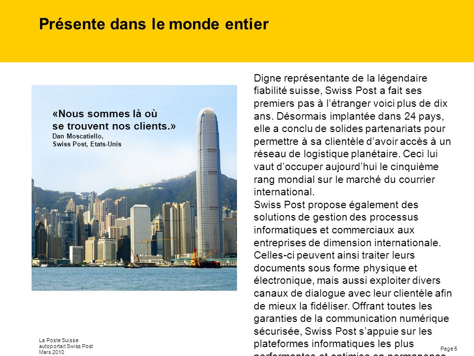 Page 5 La Poste Suisse autoportait Swiss Post Mars 2010 Présente dans le monde entier Digne représentante de la légendaire fiabilité suisse, Swiss Post a fait ses premiers pas à létranger voici plus de dix ans.