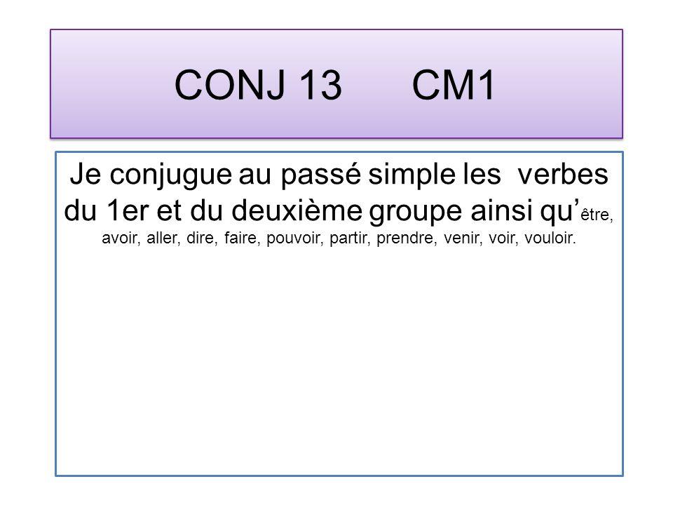 CONJ 13 CM1 Je conjugue au passé simple les verbes du 1er et du deuxième groupe ainsi qu être, avoir, aller, dire, faire, pouvoir, partir, prendre, venir, voir, vouloir.