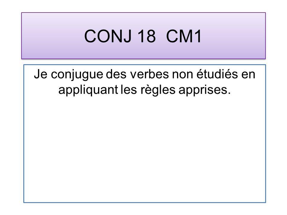 CONJ 18 CM1 Je conjugue des verbes non étudiés en appliquant les règles apprises.