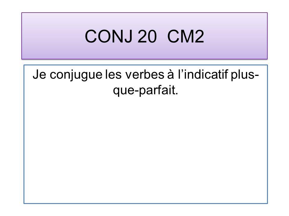 CONJ 20 CM2 Je conjugue les verbes à lindicatif plus- que-parfait.