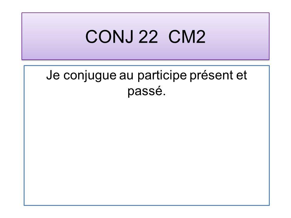 CONJ 22 CM2 Je conjugue au participe présent et passé.