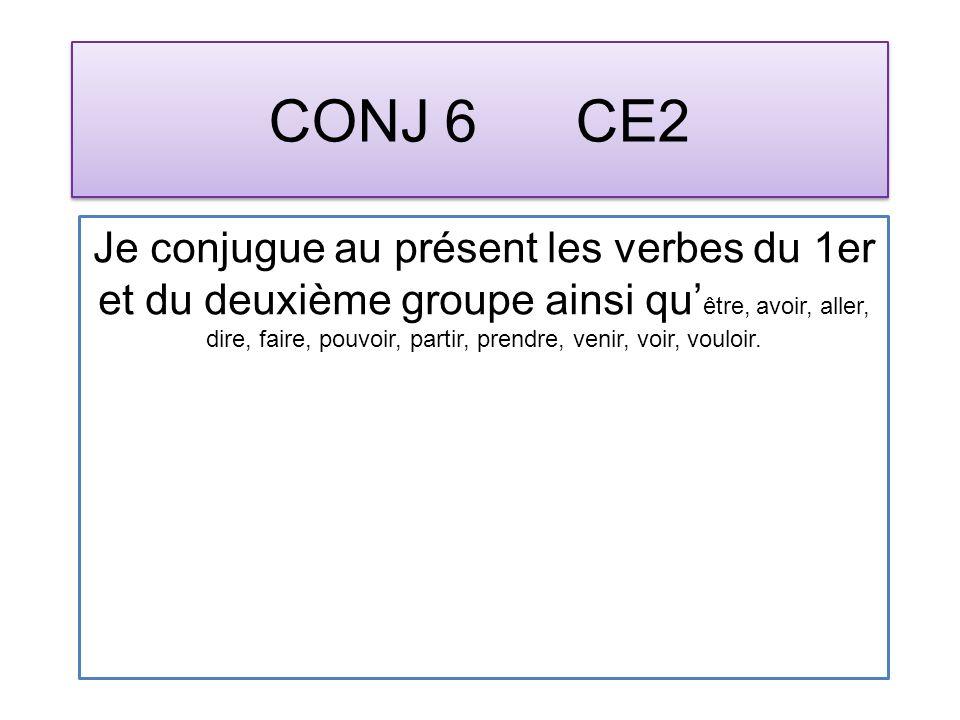 CONJ 6 CE2 Je conjugue au présent les verbes du 1er et du deuxième groupe ainsi qu être, avoir, aller, dire, faire, pouvoir, partir, prendre, venir, voir, vouloir.
