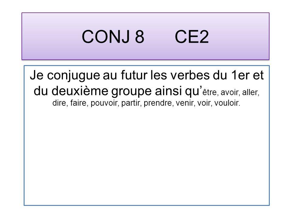 CONJ 8 CE2 Je conjugue au futur les verbes du 1er et du deuxième groupe ainsi qu être, avoir, aller, dire, faire, pouvoir, partir, prendre, venir, voir, vouloir.