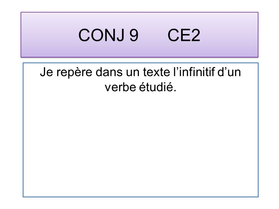 CONJ 9 CE2 Je repère dans un texte linfinitif dun verbe étudié.