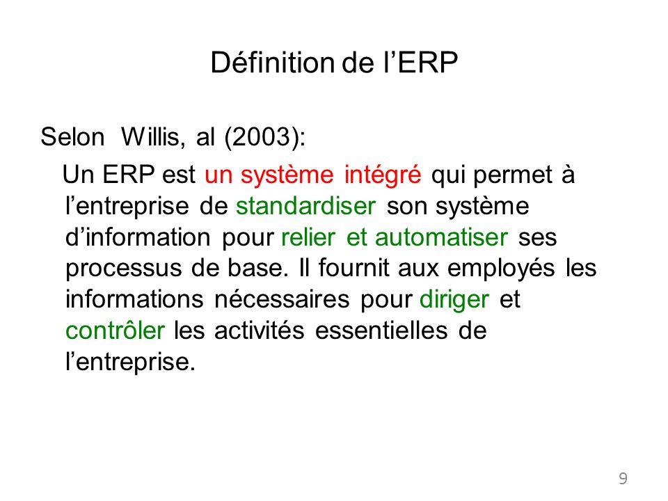 Définition de lERP Selon Willis, al (2003): Un ERP est un système intégré qui permet à lentreprise de standardiser son système dinformation pour relie