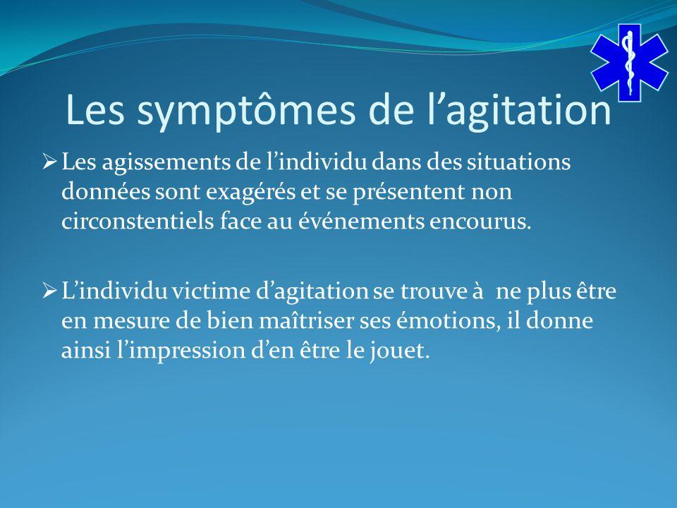Les symptômes de lagitation Les agissements de lindividu dans des situations données sont exagérés et se présentent non circonstentiels face au événements encourus.