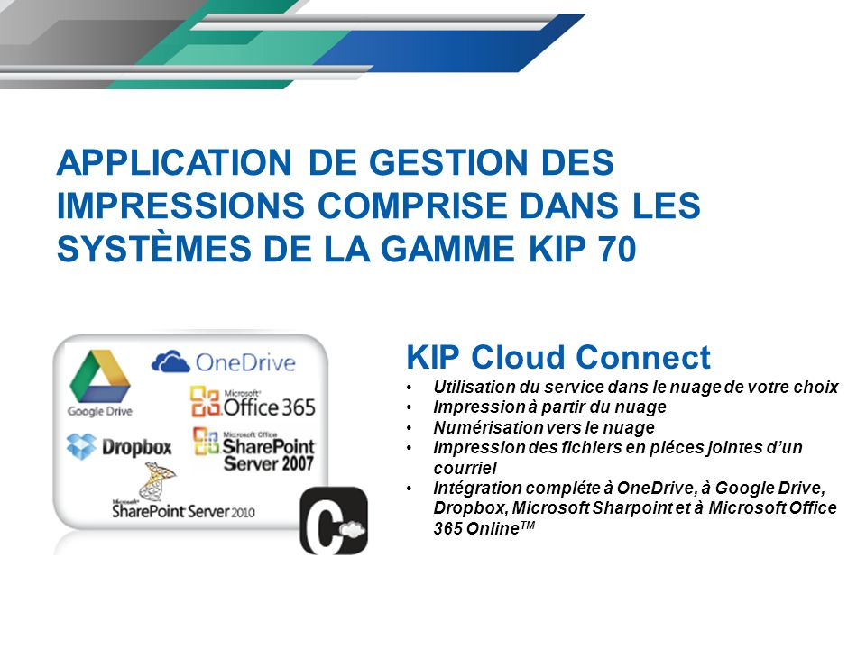 KIP Cloud Connect Utilisation du service dans le nuage de votre choix Impression à partir du nuage Numérisation vers le nuage Impression des fichiers en piéces jointes dun courriel Intégration compléte à OneDrive, à Google Drive, Dropbox, Microsoft Sharpoint et à Microsoft Office 365 Online TM