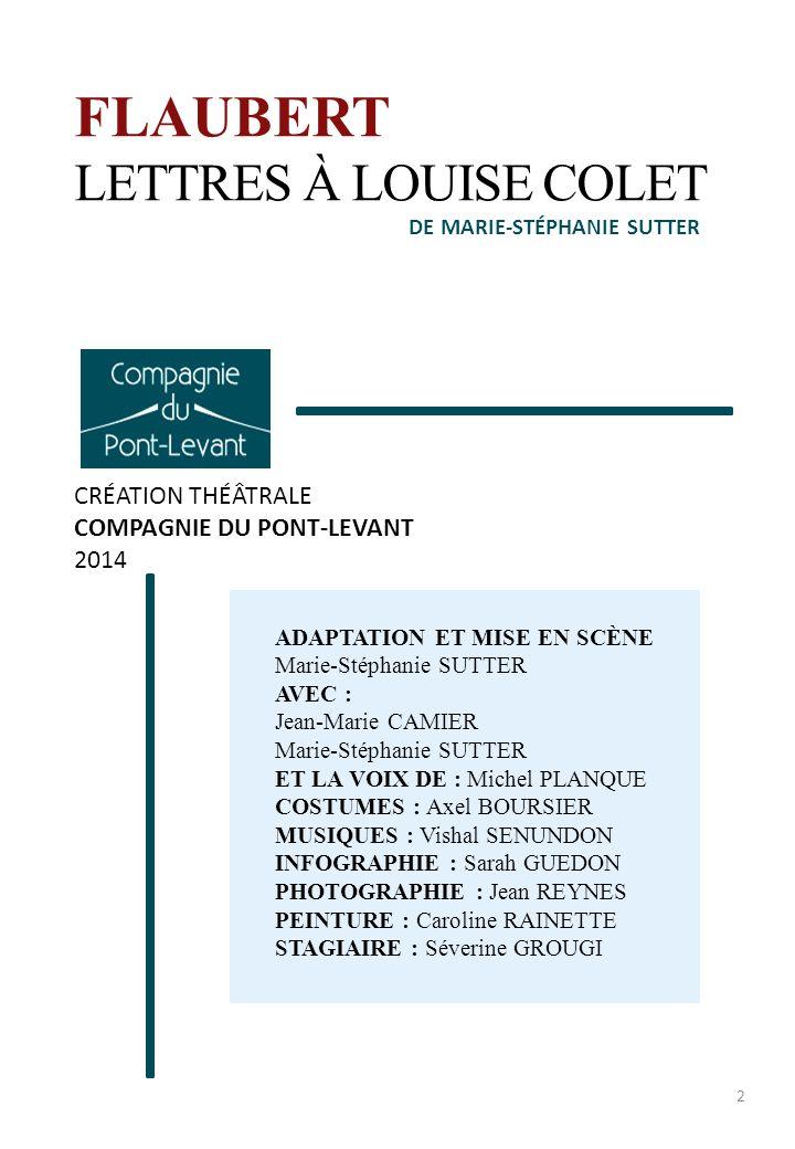 FLAUBERT LETTRES À LOUISE COLET CRÉATION THÉÂTRALE COMPAGNIE DU PONT-LEVANT 2014 ADAPTATION ET MISE EN SCÈNE Marie-Stéphanie SUTTER AVEC : Jean-Marie