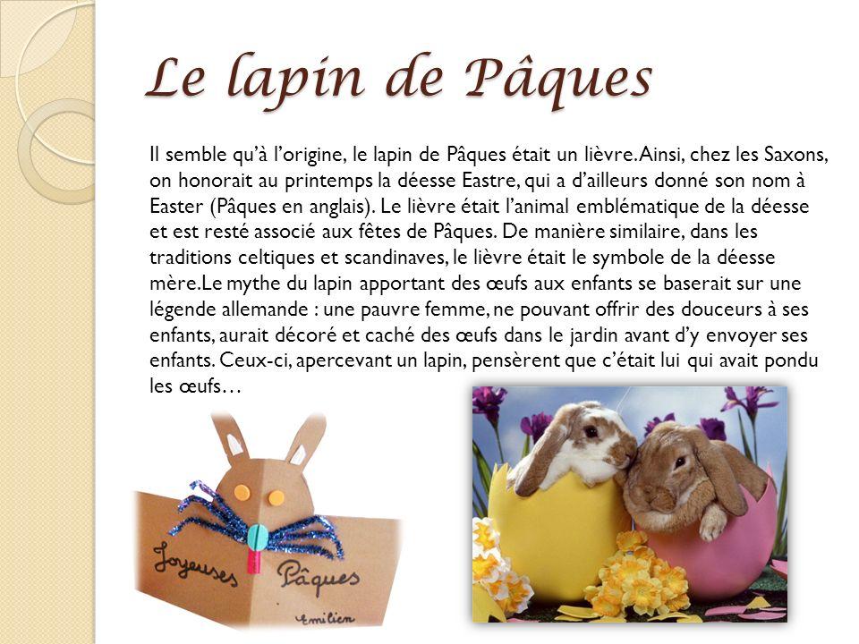 Le lapin de Pâques Il semble quà lorigine, le lapin de Pâques était un lièvre. Ainsi, chez les Saxons, on honorait au printemps la déesse Eastre, qui