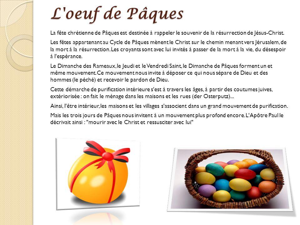 L oeuf de Pâques La fête chrétienne de Pâques est destinée à rappeler le souvenir de la résurrection de Jésus-Christ.
