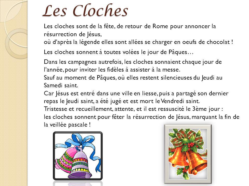 Les Cloches Les cloches sont de la fête, de retour de Rome pour annoncer la résurrection de Jésus, où d après la légende elles sont allées se charger en oeufs de chocolat .