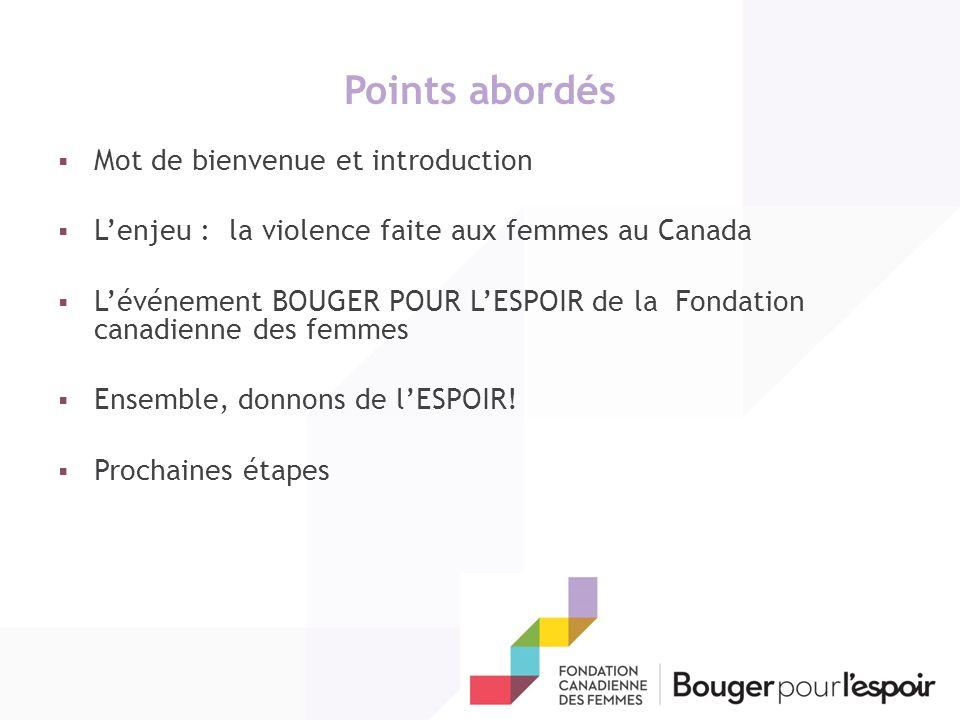 Points abordés Mot de bienvenue et introduction Lenjeu : la violence faite aux femmes au Canada Lévénement BOUGER POUR LESPOIR de la Fondation canadienne des femmes Ensemble, donnons de lESPOIR.