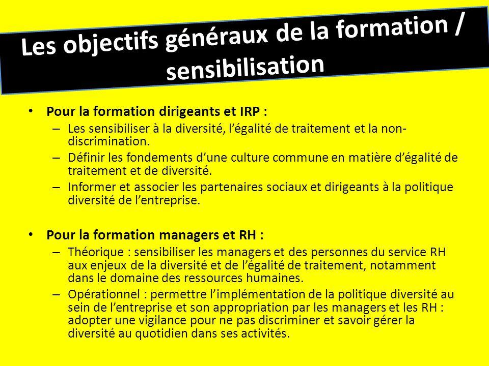 Les objectifs généraux de la formation / sensibilisation Pour la formation dirigeants et IRP : – Les sensibiliser à la diversité, légalité de traiteme