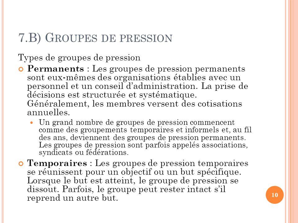7.B) G ROUPES DE PRESSION Types de groupes de pression Permanents : Les groupes de pression permanents sont eux-mêmes des organisations établies avec un personnel et un conseil dadministration.
