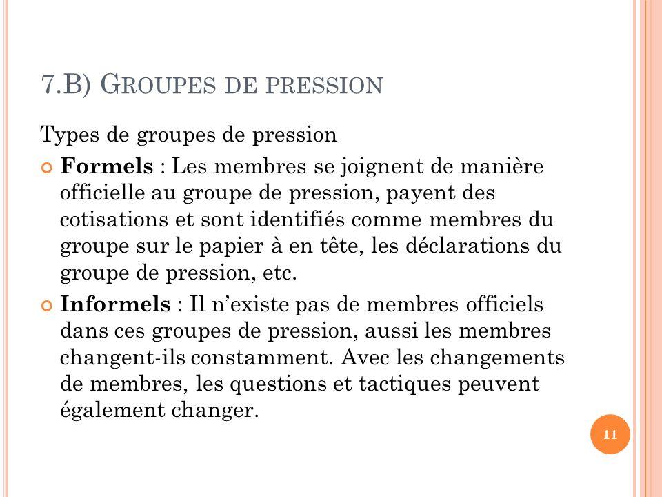 7.B) G ROUPES DE PRESSION Types de groupes de pression Formels : Les membres se joignent de manière officielle au groupe de pression, payent des cotisations et sont identifiés comme membres du groupe sur le papier à en tête, les déclarations du groupe de pression, etc.