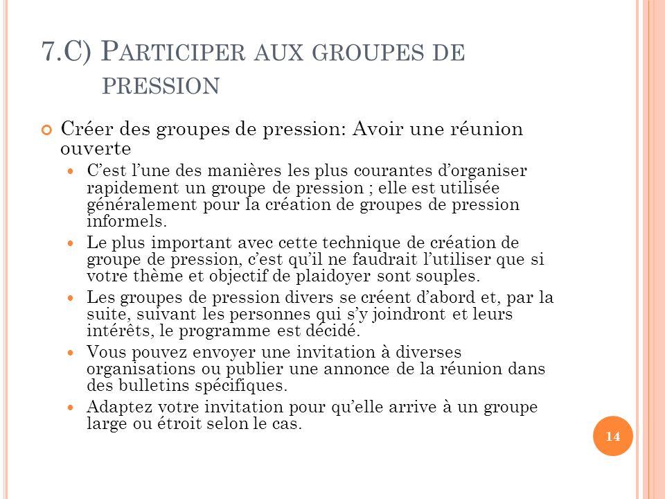 7.C) P ARTICIPER AUX GROUPES DE PRESSION Créer des groupes de pression: Avoir une réunion ouverte Cest lune des manières les plus courantes dorganiser rapidement un groupe de pression ; elle est utilisée généralement pour la création de groupes de pression informels.