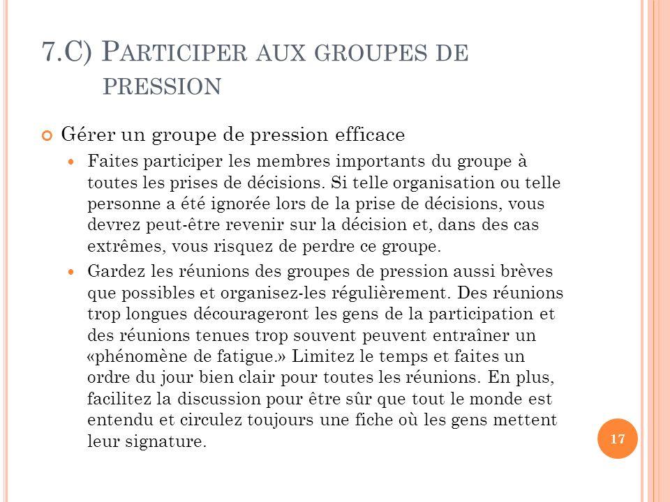 7.C) P ARTICIPER AUX GROUPES DE PRESSION Gérer un groupe de pression efficace Faites participer les membres importants du groupe à toutes les prises de décisions.