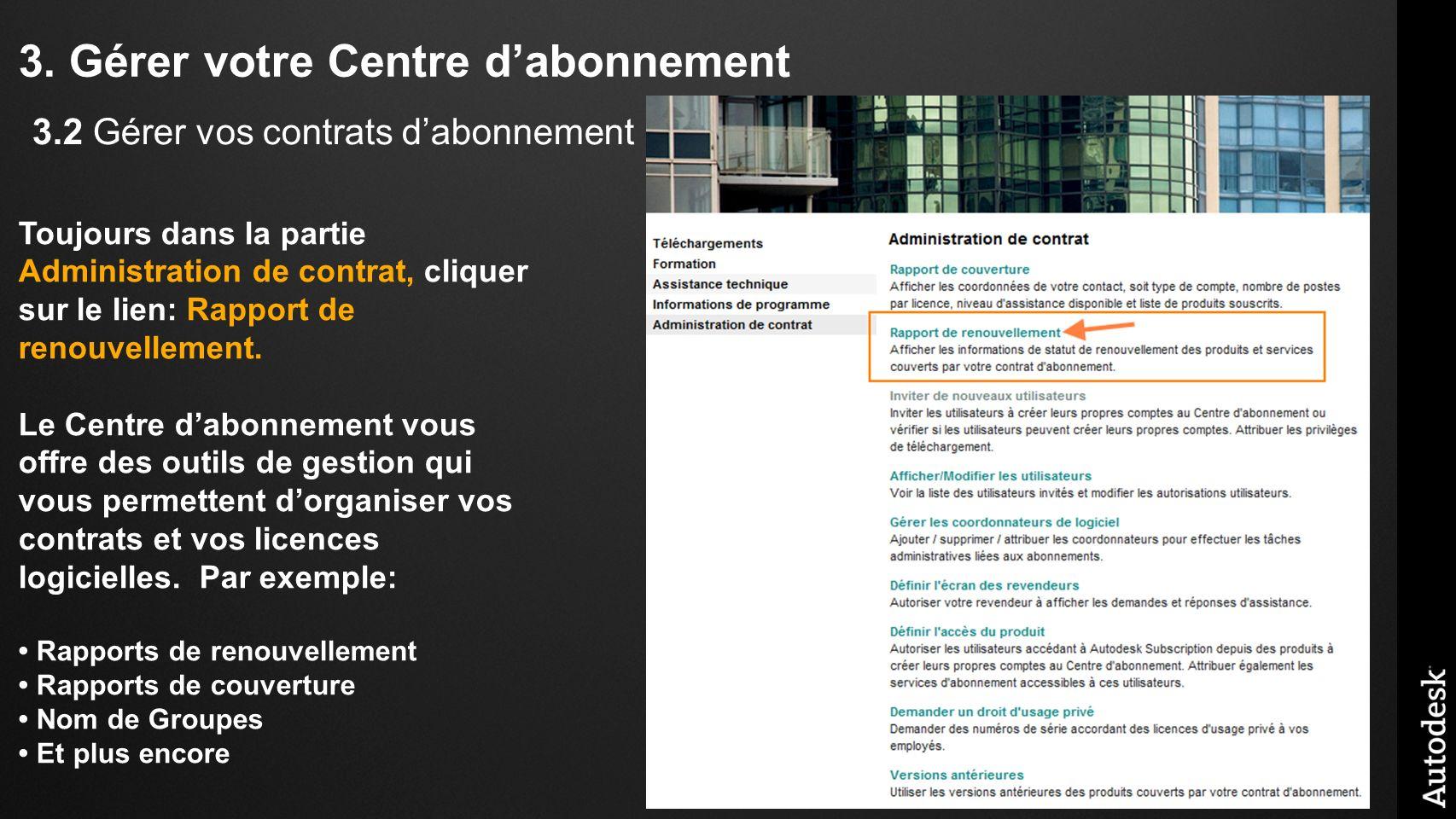3. Gérer votre Centre dabonnement Toujours dans la partie Administration de contrat, cliquer sur le lien: Rapport de renouvellement. Le Centre dabonne