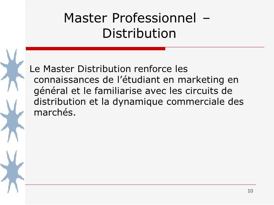 10 Master Professionnel – Distribution Le Master Distribution renforce les connaissances de létudiant en marketing en général et le familiarise avec les circuits de distribution et la dynamique commerciale des marchés.
