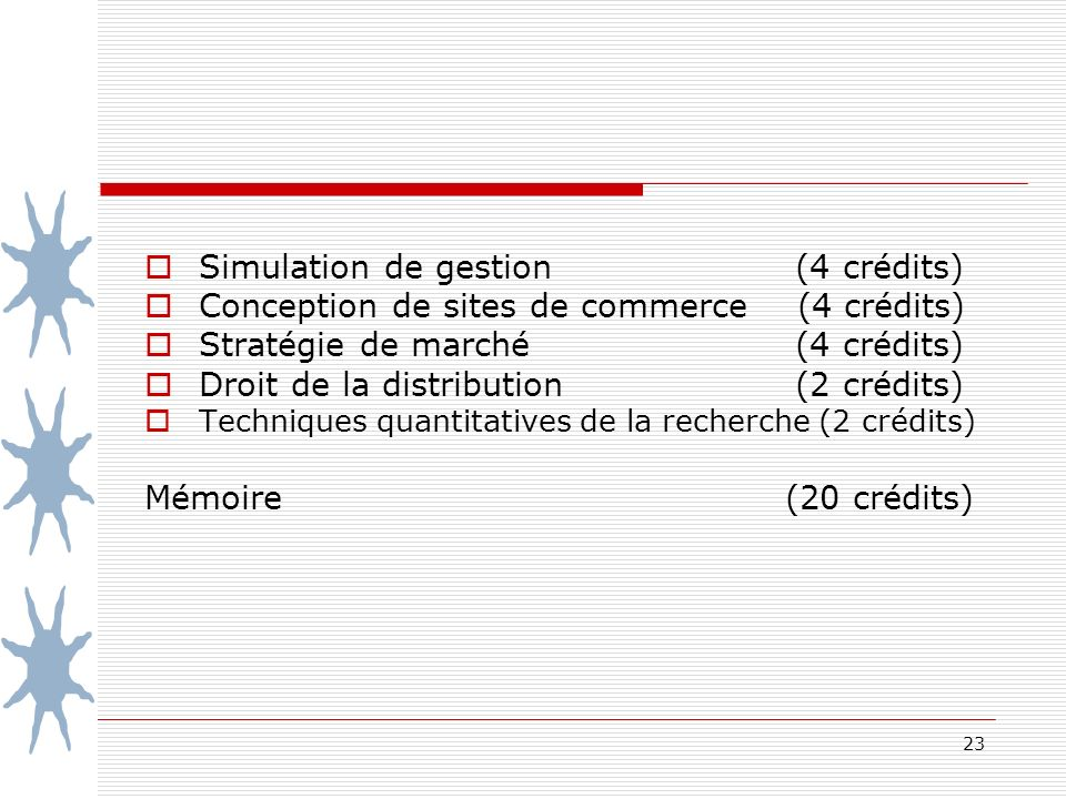 23 Simulation de gestion (4 crédits) Conception de sites de commerce (4 crédits) Stratégie de marché (4 crédits) Droit de la distribution (2 crédits) Techniques quantitatives de la recherche (2 crédits) Mémoire (20 crédits)