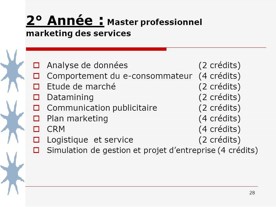 28 2° Année : Master professionnel marketing des services Analyse de données (2 crédits) Comportement du e-consommateur(4 crédits) Etude de marché (2 crédits) Datamining (2 crédits) Communication publicitaire (2 crédits) Plan marketing (4 crédits) CRM (4 crédits) Logistique et service (2 crédits) Simulation de gestion et projet dentreprise (4 crédits)