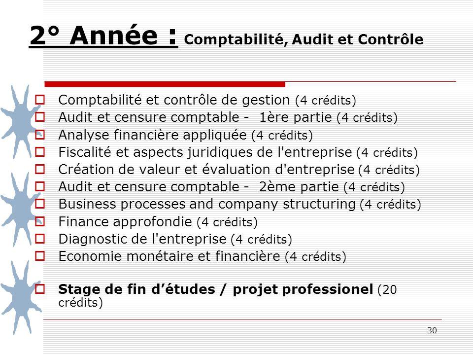 30 2° Année : Comptabilité, Audit et Contrôle Comptabilité et contrôle de gestion (4 crédits) Audit et censure comptable - 1ère partie (4 crédits) Analyse financière appliquée (4 crédits) Fiscalité et aspects juridiques de l entreprise (4 crédits) Création de valeur et évaluation d entreprise (4 crédits) Audit et censure comptable - 2ème partie (4 crédits) Business processes and company structuring (4 crédits) Finance approfondie (4 crédits) Diagnostic de l entreprise (4 crédits) Economie monétaire et financière (4 crédits) Stage de fin détudes / projet professionel (20 crédits)