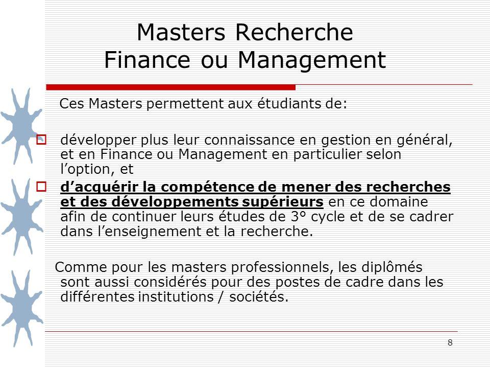 8 Masters Recherche Finance ou Management Ces Masters permettent aux étudiants de: développer plus leur connaissance en gestion en général, et en Finance ou Management en particulier selon loption, et dacquérir la compétence de mener des recherches et des développements supérieurs en ce domaine afin de continuer leurs études de 3° cycle et de se cadrer dans lenseignement et la recherche.