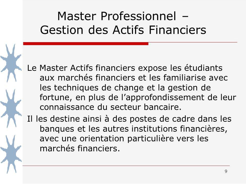 9 Master Professionnel – Gestion des Actifs Financiers Le Master Actifs financiers expose les étudiants aux marchés financiers et les familiarise avec les techniques de change et la gestion de fortune, en plus de lapprofondissement de leur connaissance du secteur bancaire.