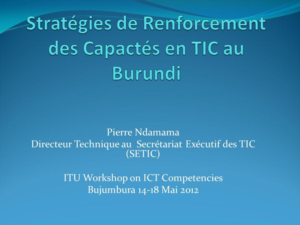 Pierre Ndamama Directeur Technique au Secrétariat Exécutif des TIC (SETIC) ITU Workshop on ICT Competencies Bujumbura 14-18 Mai 2012
