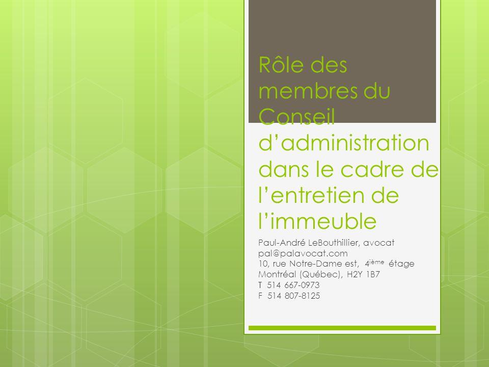 Rôle des membres du Conseil dadministration dans le cadre de lentretien de limmeuble Paul-André LeBouthillier, avocat pal@palavocat.com 10, rue Notre-Dame est, 4 ième étage Montréal (Québec), H2Y 1B7 T 514 667-0973 F 514 807-8125